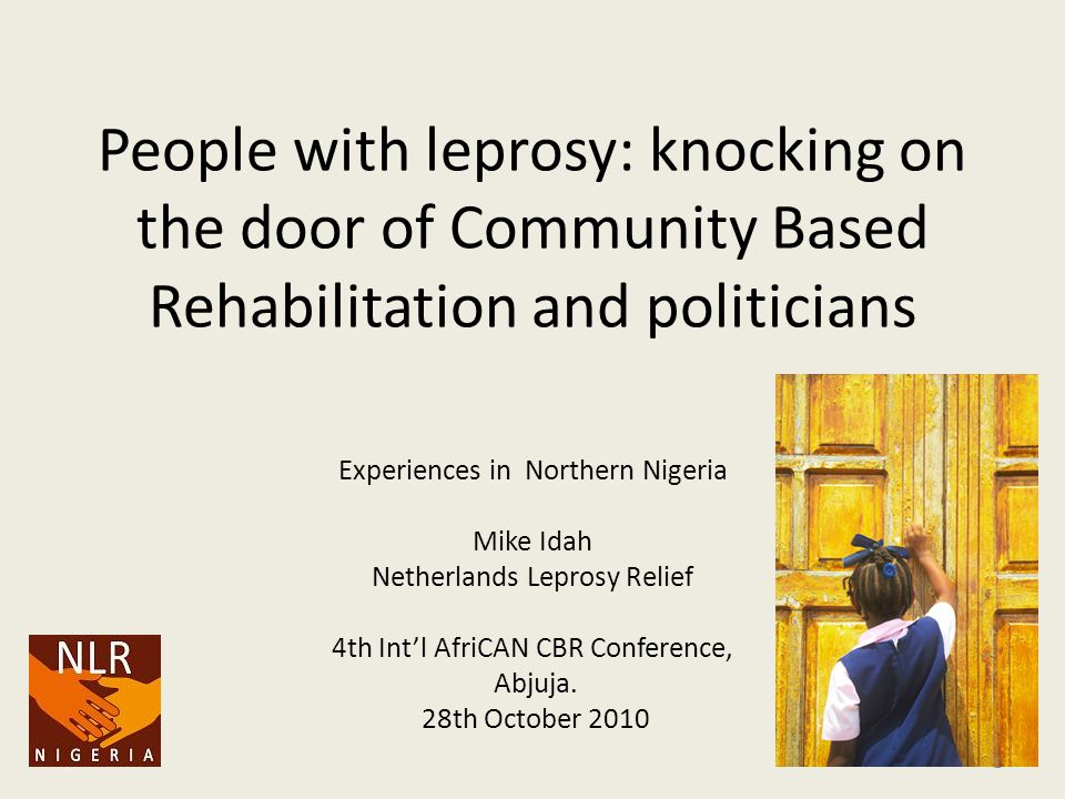 People with leprosy: knocking on the door of Community Based Rehabilitation and politicians Experiences in Northern Nigeria Mike Idah Netherlands Leprosy Relief 4th Int'l AfriCAN CBR Conference, Abjuja.