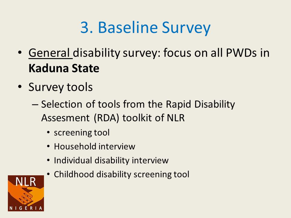3. Baseline Survey General disability survey: focus on all PWDs in Kaduna State Survey tools – Selection of tools from the Rapid Disability Assesment