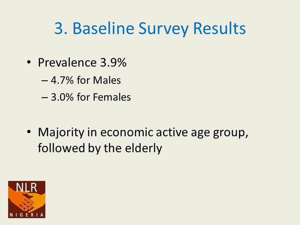 3. Baseline Survey Results Prevalence 3.9% – 4.7% for Males – 3.0% for Females Majority in economic active age group, followed by the elderly