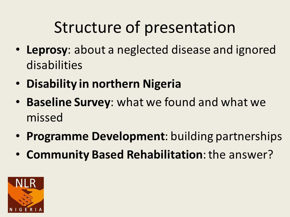 Structure of presentation Leprosy: about a neglected disease and ignored disabilities Disability in northern Nigeria Baseline Survey: what we found and what we missed Programme Development: building partnerships Community Based Rehabilitation: the answer