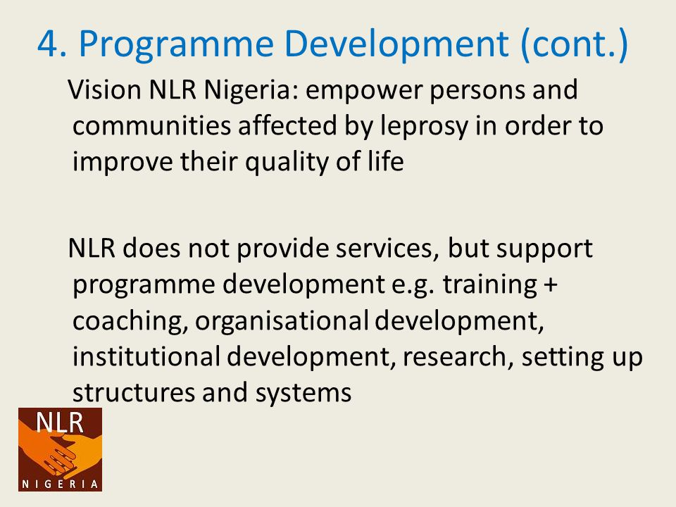 4. Programme Development (cont.) Vision NLR Nigeria: empower persons and communities affected by leprosy in order to improve their quality of life NLR