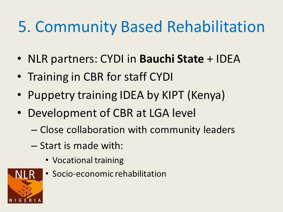 5. Community Based Rehabilitation NLR partners: CYDI in Bauchi State + IDEA Training in CBR for staff CYDI Puppetry training IDEA by KIPT (Kenya) Deve