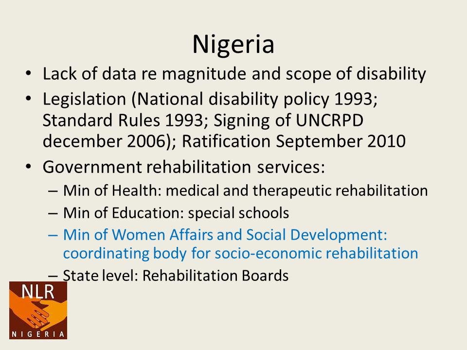 Nigeria Lack of data re magnitude and scope of disability Legislation (National disability policy 1993; Standard Rules 1993; Signing of UNCRPD december 2006); Ratification September 2010 Government rehabilitation services: – Min of Health: medical and therapeutic rehabilitation – Min of Education: special schools – Min of Women Affairs and Social Development: coordinating body for socio-economic rehabilitation – State level: Rehabilitation Boards