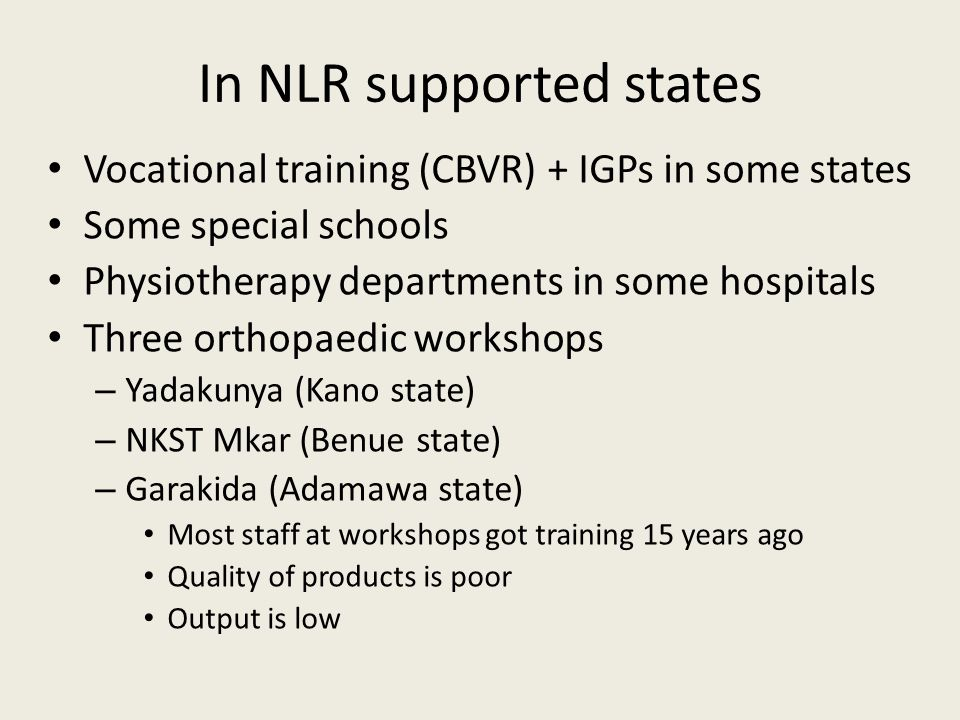 In NLR supported states Vocational training (CBVR) + IGPs in some states Some special schools Physiotherapy departments in some hospitals Three orthopaedic workshops – Yadakunya (Kano state) – NKST Mkar (Benue state) – Garakida (Adamawa state) Most staff at workshops got training 15 years ago Quality of products is poor Output is low