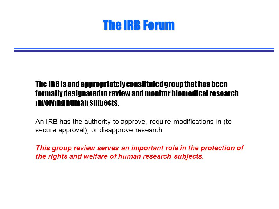 The IRB is and appropriately constituted group that has been formally designated to review and monitor biomedical research involving human subjects.