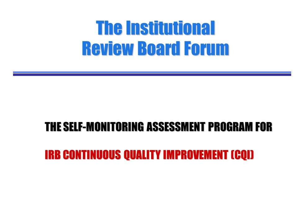 THE SELF-MONITORING ASSESSMENT PROGRAM FOR THE SELF-MONITORING ASSESSMENT PROGRAM FOR IRB CONTINUOUS QUALITY IMPROVEMENT (CQI) IRB CONTINUOUS QUALITY IMPROVEMENT (CQI) The Institutional Review Board Forum