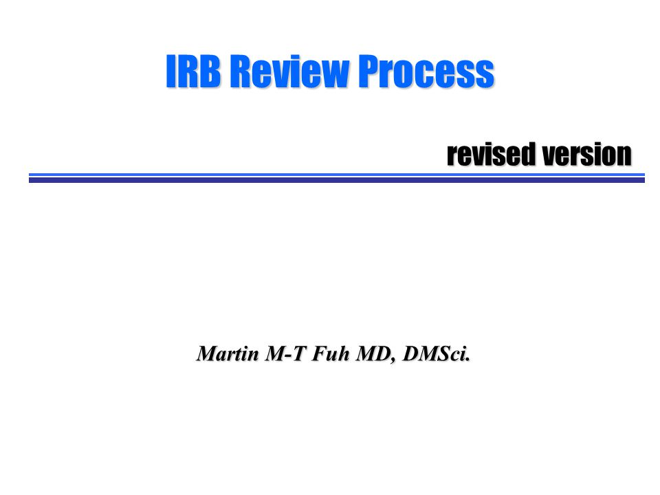 IRB Review Process revised version Martin M-T Fuh MD, DMSci.