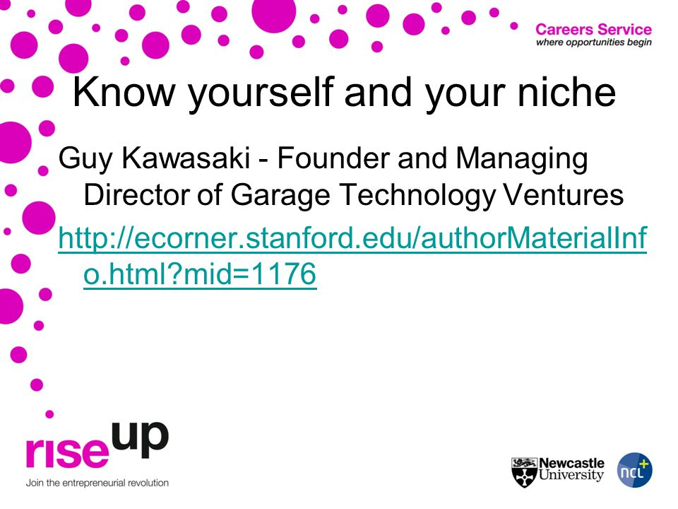 Know yourself and your niche Guy Kawasaki - Founder and Managing Director of Garage Technology Ventures http://ecorner.stanford.edu/authorMaterialInf o.html?mid=1176