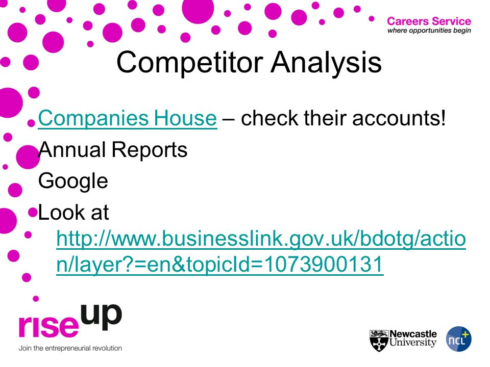 Competitor Analysis Companies HouseCompanies House – check their accounts! Annual Reports Google Look at http://www.businesslink.gov.uk/bdotg/actio n/