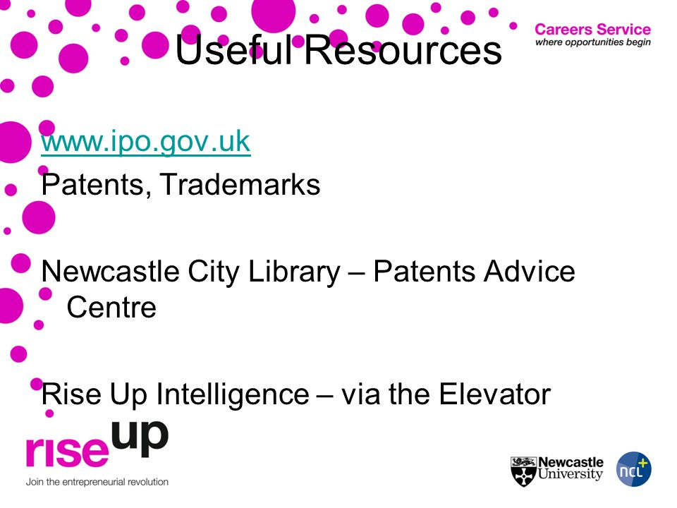 Useful Resources www.ipo.gov.uk Patents, Trademarks Newcastle City Library – Patents Advice Centre Rise Up Intelligence – via the Elevator