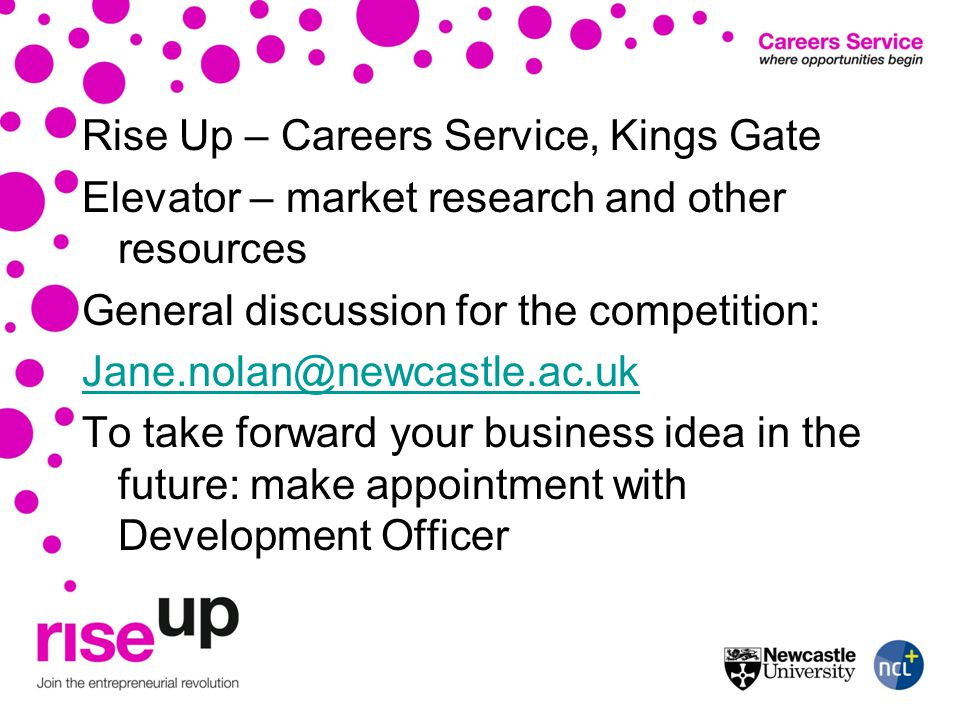 Rise Up – Careers Service, Kings Gate Elevator – market research and other resources General discussion for the competition: Jane.nolan@newcastle.ac.u