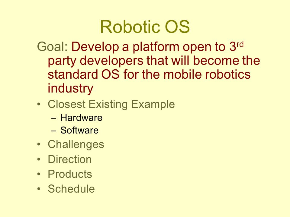 Robotic OS Goal: Develop a platform open to 3 rd party developers that will become the standard OS for the mobile robotics industry Closest Existing E