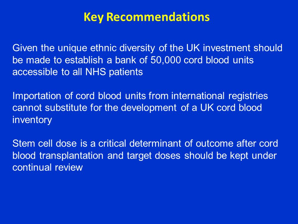 Given the unique ethnic diversity of the UK investment should be made to establish a bank of 50,000 cord blood units accessible to all NHS patients Importation of cord blood units from international registries cannot substitute for the development of a UK cord blood inventory Stem cell dose is a critical determinant of outcome after cord blood transplantation and target doses should be kept under continual review Key Recommendations