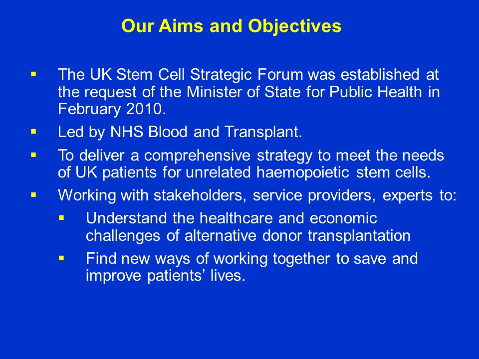 Our Aims and Objectives  The UK Stem Cell Strategic Forum was established at the request of the Minister of State for Public Health in February 2010.
