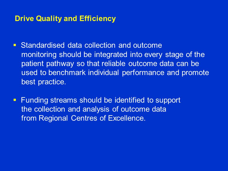 Drive Quality and Efficiency  Standardised data collection and outcome monitoring should be integrated into every stage of the patient pathway so that reliable outcome data can be used to benchmark individual performance and promote best practice.