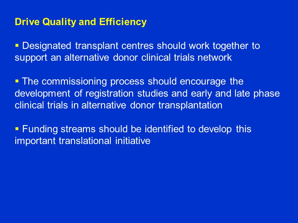 Drive Quality and Efficiency  Designated transplant centres should work together to support an alternative donor clinical trials network  The commissioning process should encourage the development of registration studies and early and late phase clinical trials in alternative donor transplantation  Funding streams should be identified to develop this important translational initiative