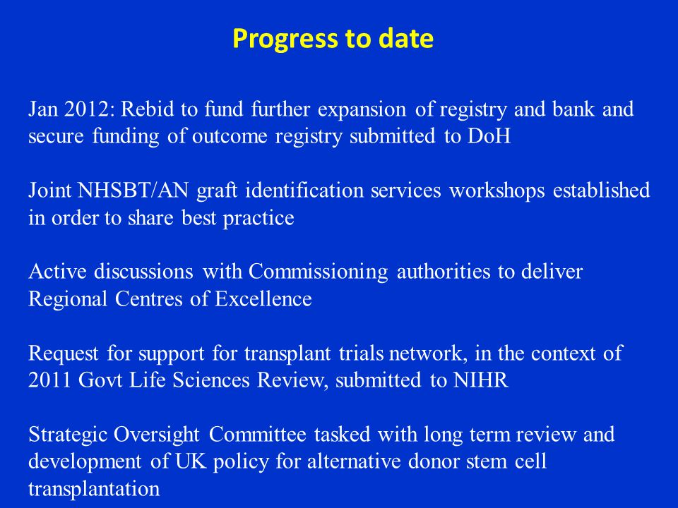Jan 2012: Rebid to fund further expansion of registry and bank and secure funding of outcome registry submitted to DoH Joint NHSBT/AN graft identification services workshops established in order to share best practice Active discussions with Commissioning authorities to deliver Regional Centres of Excellence Request for support for transplant trials network, in the context of 2011 Govt Life Sciences Review, submitted to NIHR Strategic Oversight Committee tasked with long term review and development of UK policy for alternative donor stem cell transplantation Progress to date