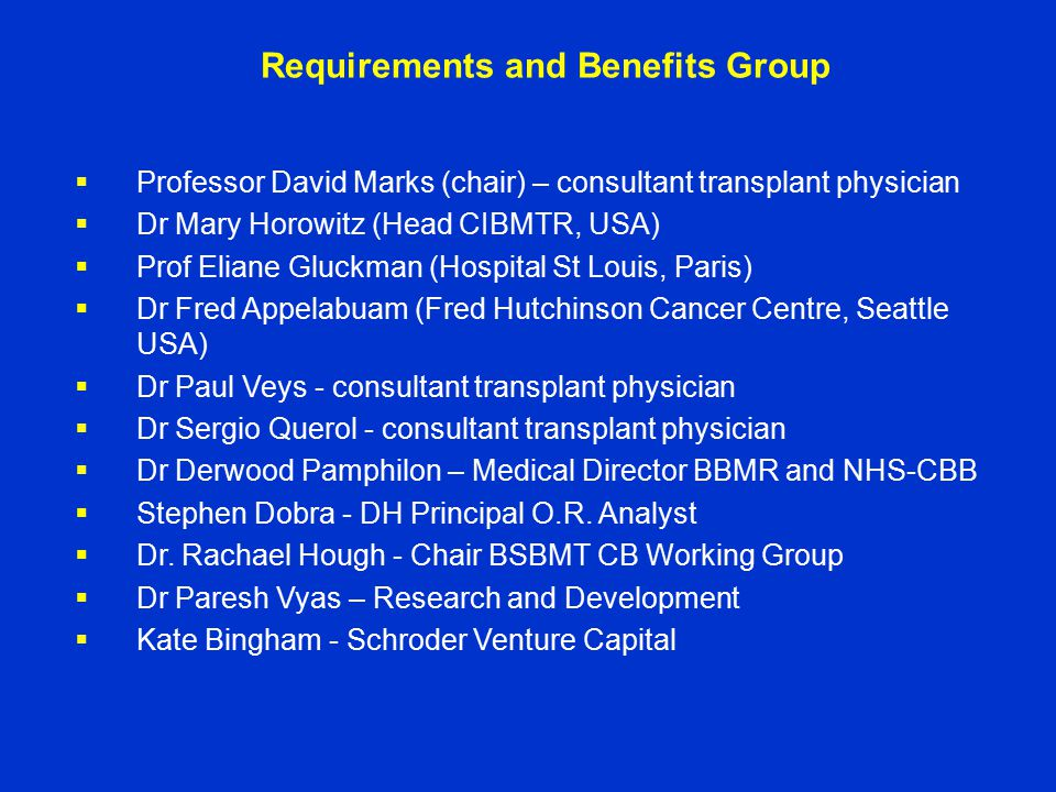Requirements and Benefits Group  Professor David Marks (chair) – consultant transplant physician  Dr Mary Horowitz (Head CIBMTR, USA)  Prof Eliane Gluckman (Hospital St Louis, Paris)  Dr Fred Appelabuam (Fred Hutchinson Cancer Centre, Seattle USA)  Dr Paul Veys - consultant transplant physician  Dr Sergio Querol - consultant transplant physician  Dr Derwood Pamphilon – Medical Director BBMR and NHS-CBB  Stephen Dobra - DH Principal O.R.