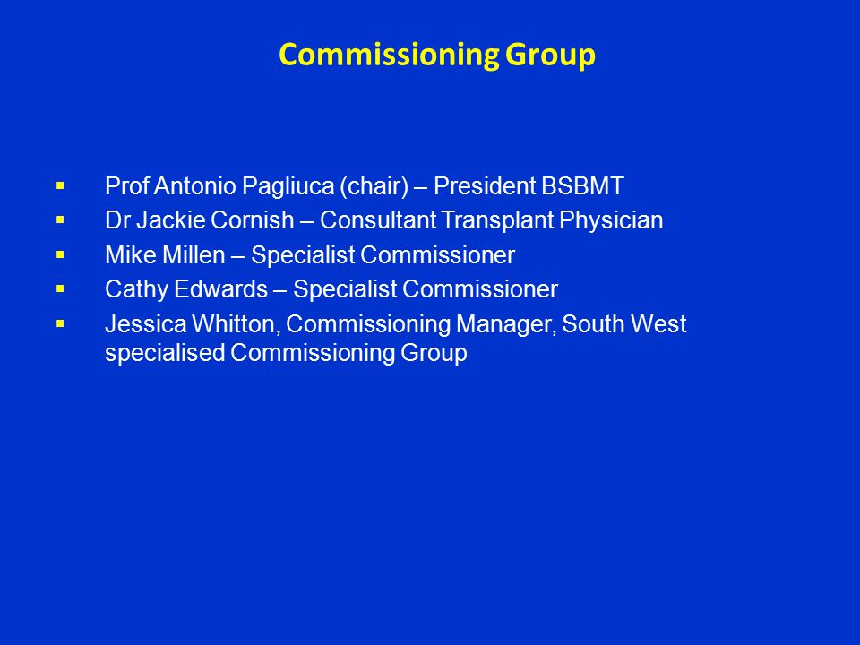 Commissioning Group  Prof Antonio Pagliuca (chair) – President BSBMT  Dr Jackie Cornish – Consultant Transplant Physician  Mike Millen – Specialist Commissioner  Cathy Edwards – Specialist Commissioner  Jessica Whitton, Commissioning Manager, South West specialised Commissioning Group