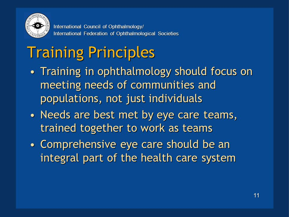 International Council of Ophthalmology/ International Federation of Ophthalmological Societies 11 Training Principles Training in ophthalmology should focus on meeting needs of communities and populations, not just individualsTraining in ophthalmology should focus on meeting needs of communities and populations, not just individuals Needs are best met by eye care teams, trained together to work as teamsNeeds are best met by eye care teams, trained together to work as teams Comprehensive eye care should be an integral part of the health care systemComprehensive eye care should be an integral part of the health care system