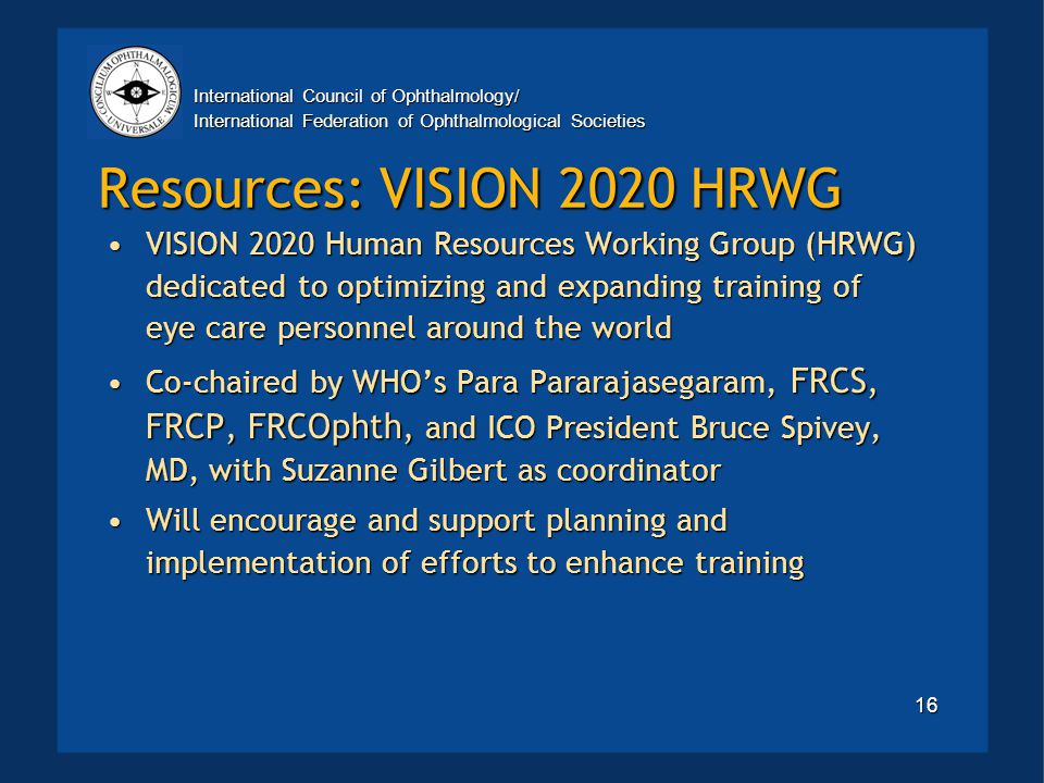 International Council of Ophthalmology/ International Federation of Ophthalmological Societies 16 Resources: VISION 2020 HRWG VISION 2020 Human Resources Working Group (HRWG) dedicated to optimizing and expanding training of eye care personnel around the worldVISION 2020 Human Resources Working Group (HRWG) dedicated to optimizing and expanding training of eye care personnel around the world Co-chaired by WHO's Para Pararajasegaram, FRCS, FRCP, FRCOphth, and ICO President Bruce Spivey, MD, with Suzanne Gilbert as coordinatorCo-chaired by WHO's Para Pararajasegaram, FRCS, FRCP, FRCOphth, and ICO President Bruce Spivey, MD, with Suzanne Gilbert as coordinator Will encourage and support planning and implementation of efforts to enhance trainingWill encourage and support planning and implementation of efforts to enhance training