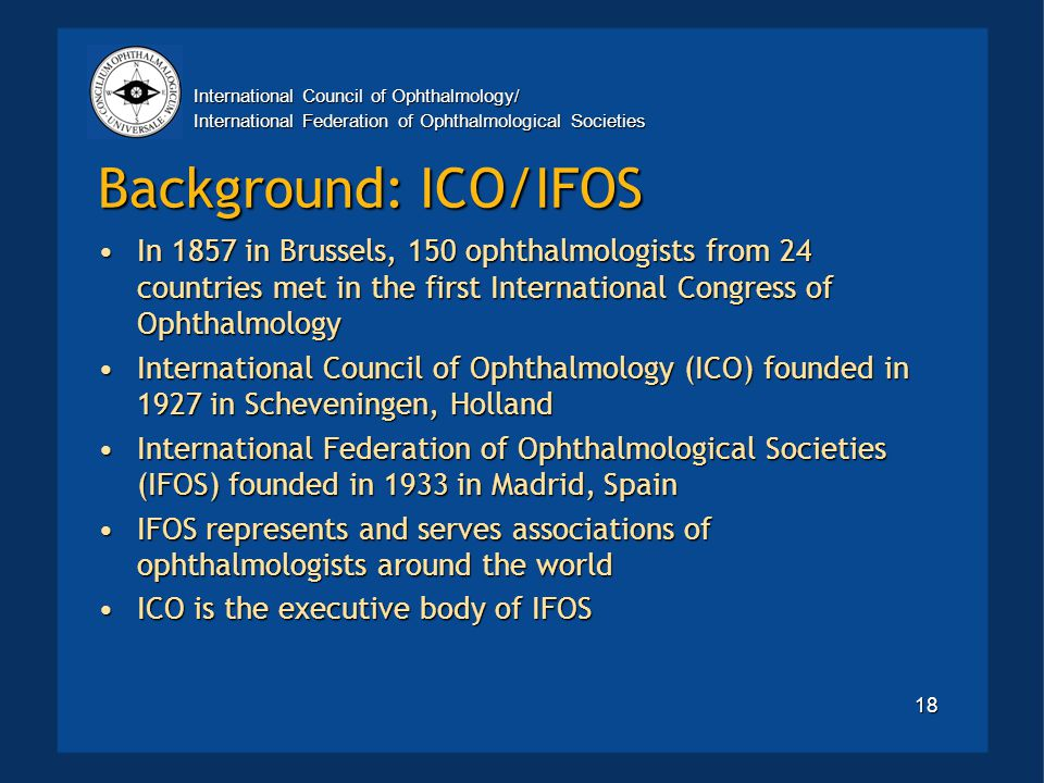 International Council of Ophthalmology/ International Federation of Ophthalmological Societies 18 Background: ICO/IFOS In 1857 in Brussels, 150 ophthalmologists from 24 countries met in the first International Congress of OphthalmologyIn 1857 in Brussels, 150 ophthalmologists from 24 countries met in the first International Congress of Ophthalmology International Council of Ophthalmology (ICO) founded in 1927 in Scheveningen, HollandInternational Council of Ophthalmology (ICO) founded in 1927 in Scheveningen, Holland International Federation of Ophthalmological Societies (IFOS) founded in 1933 in Madrid, SpainInternational Federation of Ophthalmological Societies (IFOS) founded in 1933 in Madrid, Spain IFOS represents and serves associations of ophthalmologists around the worldIFOS represents and serves associations of ophthalmologists around the world ICO is the executive body of IFOSICO is the executive body of IFOS
