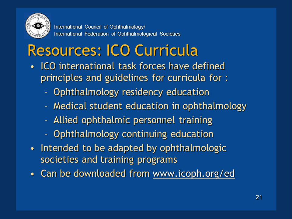 International Council of Ophthalmology/ International Federation of Ophthalmological Societies 21 Resources: ICO Curricula ICO international task forces have defined principles and guidelines for curricula for :ICO international task forces have defined principles and guidelines for curricula for : –Ophthalmology residency education –Medical student education in ophthalmology –Allied ophthalmic personnel training –Ophthalmology continuing education Intended to be adapted by ophthalmologic societies and training programsIntended to be adapted by ophthalmologic societies and training programs Can be downloaded from www.icoph.org/edCan be downloaded from www.icoph.org/edwww.icoph.org/ed