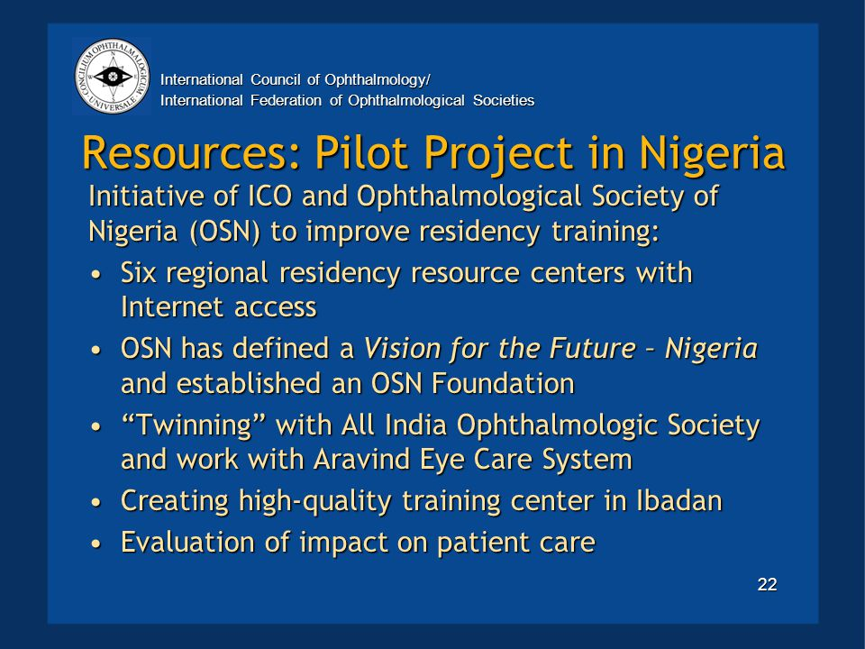 International Council of Ophthalmology/ International Federation of Ophthalmological Societies 22 Resources: Pilot Project in Nigeria Initiative of ICO and Ophthalmological Society of Nigeria (OSN) to improve residency training: Six regional residency resource centers with Internet accessSix regional residency resource centers with Internet access OSN has defined a Vision for the Future – Nigeria and established an OSN FoundationOSN has defined a Vision for the Future – Nigeria and established an OSN Foundation Twinning with All India Ophthalmologic Society and work with Aravind Eye Care System Twinning with All India Ophthalmologic Society and work with Aravind Eye Care System Creating high-quality training center in IbadanCreating high-quality training center in Ibadan Evaluation of impact on patient careEvaluation of impact on patient care