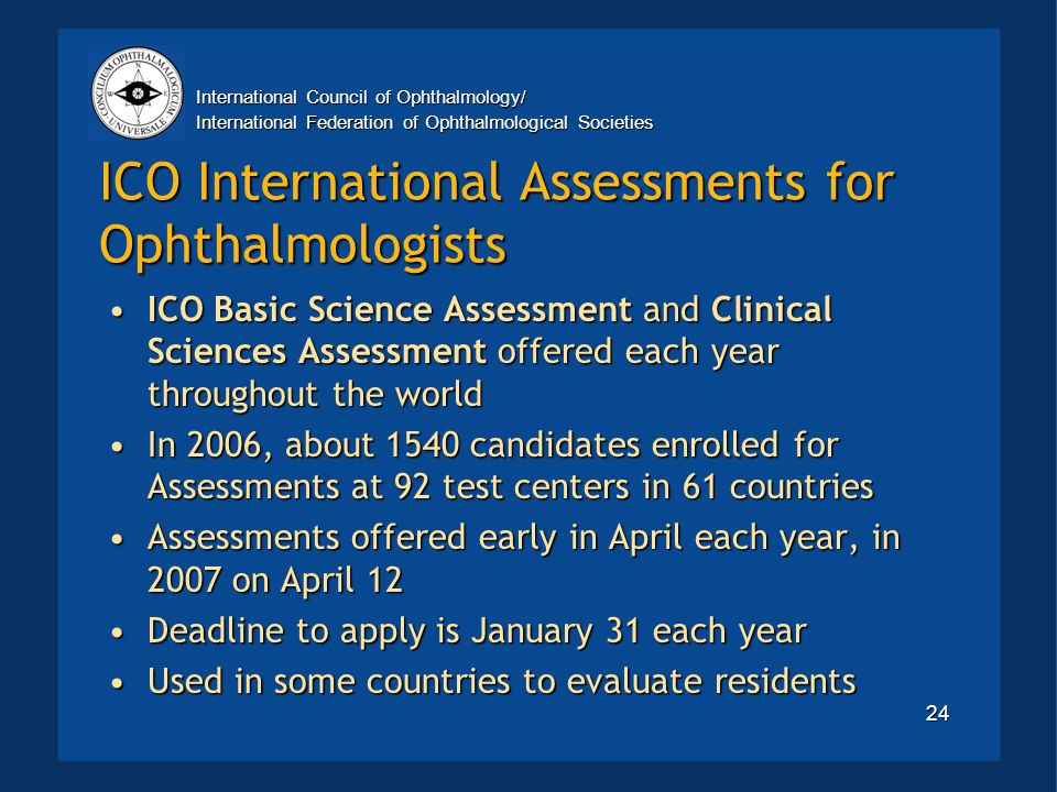 International Council of Ophthalmology/ International Federation of Ophthalmological Societies 24 ICO International Assessments for Ophthalmologists ICO Basic Science Assessment and Clinical Sciences Assessment offered each year throughout the worldICO Basic Science Assessment and Clinical Sciences Assessment offered each year throughout the world In 2006, about 1540 candidates enrolled for Assessments at 92 test centers in 61 countriesIn 2006, about 1540 candidates enrolled for Assessments at 92 test centers in 61 countries Assessments offered early in April each year, in 2007 on April 12Assessments offered early in April each year, in 2007 on April 12 Deadline to apply is January 31 each yearDeadline to apply is January 31 each year Used in some countries to evaluate residentsUsed in some countries to evaluate residents