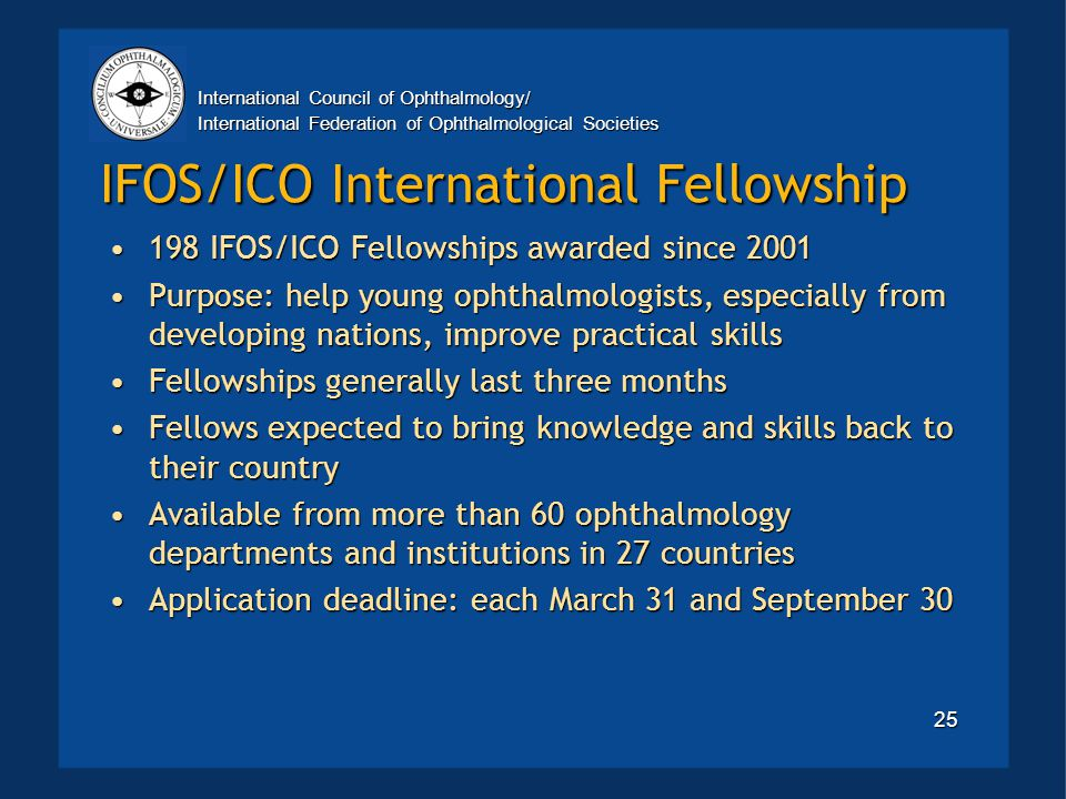 International Council of Ophthalmology/ International Federation of Ophthalmological Societies 25 IFOS/ICO International Fellowship 198 IFOS/ICO Fellowships awarded since 2001198 IFOS/ICO Fellowships awarded since 2001 Purpose: help young ophthalmologists, especially from developing nations, improve practical skillsPurpose: help young ophthalmologists, especially from developing nations, improve practical skills Fellowships generally last three monthsFellowships generally last three months Fellows expected to bring knowledge and skills back to their countryFellows expected to bring knowledge and skills back to their country Available from more than 60 ophthalmology departments and institutions in 27 countriesAvailable from more than 60 ophthalmology departments and institutions in 27 countries Application deadline: each March 31 and September 30Application deadline: each March 31 and September 30