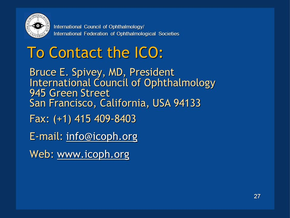 International Council of Ophthalmology/ International Federation of Ophthalmological Societies 27 To Contact the ICO: Bruce E.