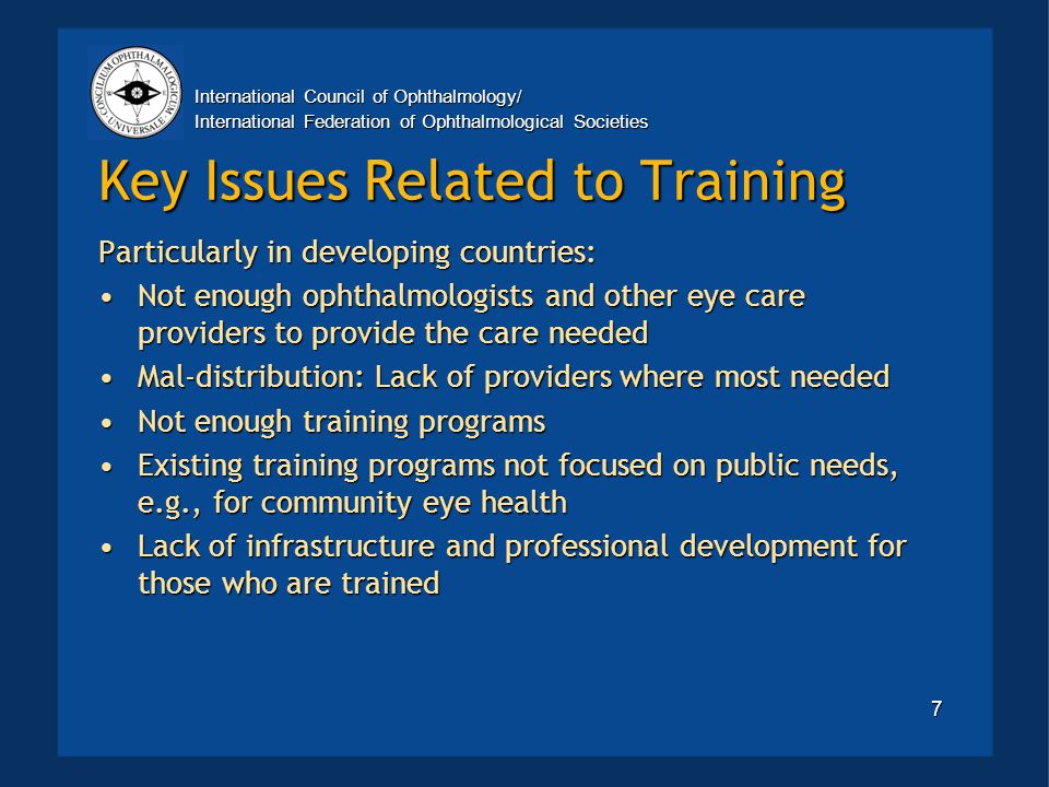International Council of Ophthalmology/ International Federation of Ophthalmological Societies 7 Key Issues Related to Training Particularly in developing countries: Not enough ophthalmologists and other eye care providers to provide the care neededNot enough ophthalmologists and other eye care providers to provide the care needed Mal-distribution: Lack of providers where most neededMal-distribution: Lack of providers where most needed Not enough training programsNot enough training programs Existing training programs not focused on public needs, e.g., for community eye healthExisting training programs not focused on public needs, e.g., for community eye health Lack of infrastructure and professional development for those who are trainedLack of infrastructure and professional development for those who are trained