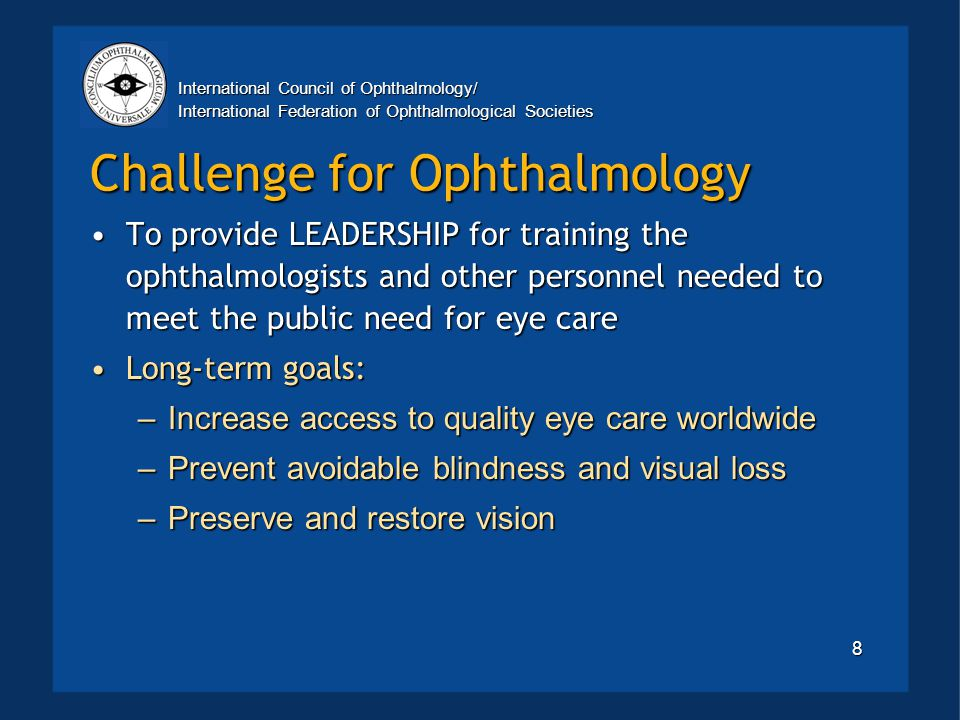 International Council of Ophthalmology/ International Federation of Ophthalmological Societies 8 Challenge for Ophthalmology To provide LEADERSHIP for training the ophthalmologists and other personnel needed to meet the public need for eye careTo provide LEADERSHIP for training the ophthalmologists and other personnel needed to meet the public need for eye care Long-term goals:Long-term goals: –Increase access to quality eye care worldwide –Prevent avoidable blindness and visual loss –Preserve and restore vision