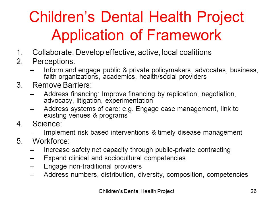 Children s Dental Health Project26 Children's Dental Health Project Application of Framework 1.Collaborate: Develop effective, active, local coalitions 2.Perceptions: –Inform and engage public & private policymakers, advocates, business, faith organizations, academics, health/social providers 3.Remove Barriers: –Address financing: Improve financing by replication, negotiation, advocacy, litigation, experimentation –Address systems of care: e.g.