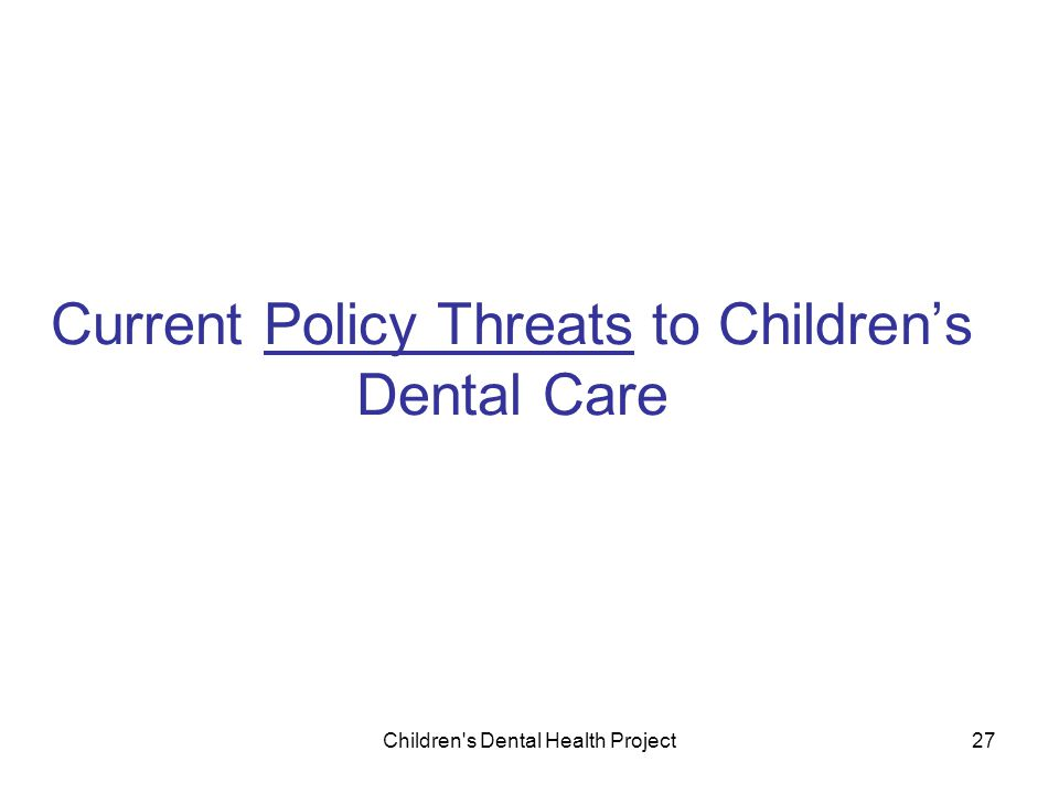 Children s Dental Health Project27 Current Policy Threats to Children's Dental Care