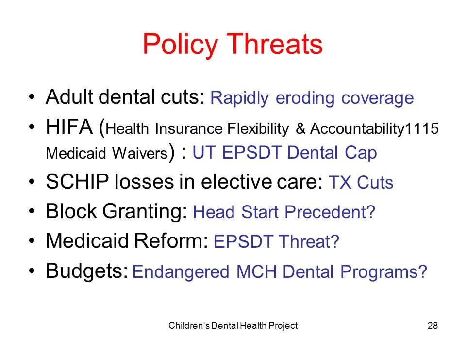 Children s Dental Health Project28 Policy Threats Adult dental cuts: Rapidly eroding coverage HIFA ( Health Insurance Flexibility & Accountability1115 Medicaid Waivers ) : UT EPSDT Dental Cap SCHIP losses in elective care: TX Cuts Block Granting: Head Start Precedent.