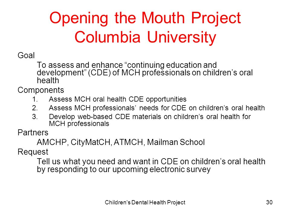 Children s Dental Health Project30 Opening the Mouth Project Columbia University Goal To assess and enhance continuing education and development (CDE) of MCH professionals on children's oral health Components 1.Assess MCH oral health CDE opportunities 2.Assess MCH professionals' needs for CDE on children's oral health 3.Develop web-based CDE materials on children's oral health for MCH professionals Partners AMCHP, CityMatCH, ATMCH, Mailman School Request Tell us what you need and want in CDE on children's oral health by responding to our upcoming electronic survey
