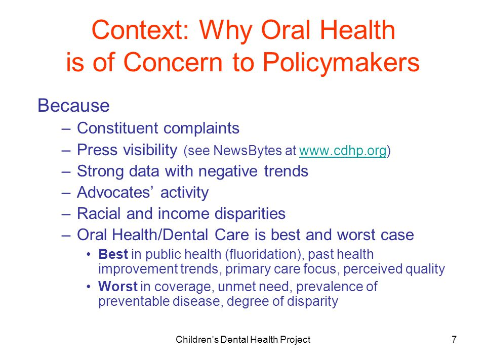 Children s Dental Health Project7 Context: Why Oral Health is of Concern to Policymakers Because –Constituent complaints –Press visibility (see NewsBytes at www.cdhp.org)www.cdhp.org –Strong data with negative trends –Advocates' activity –Racial and income disparities –Oral Health/Dental Care is best and worst case Best in public health (fluoridation), past health improvement trends, primary care focus, perceived quality Worst in coverage, unmet need, prevalence of preventable disease, degree of disparity