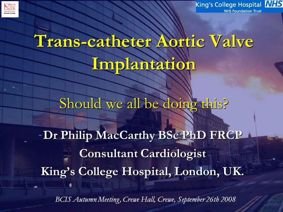 Acknowledgements King's TAVI Team:- King's TAVI Team:- CT Surgeons- Olaf Wendler & Ahmed El-Gamel CT Surgeons- Olaf Wendler & Ahmed El-Gamel Cardiologists – Phil MacCarthy & Martyn Thomas Cardiologists – Phil MacCarthy & Martyn Thomas Echocardiologist – Mark Monaghan Echocardiologist – Mark Monaghan Anaesthetists – Emma Alcock & Kailasam Rajagopal Anaesthetists – Emma Alcock & Kailasam Rajagopal Research Sister/Co-ordinator – Karen Wilson/Beth Brickham Research Sister/Co-ordinator – Karen Wilson/Beth Brickham Other cath lab/theatre staff involved Other cath lab/theatre staff involved