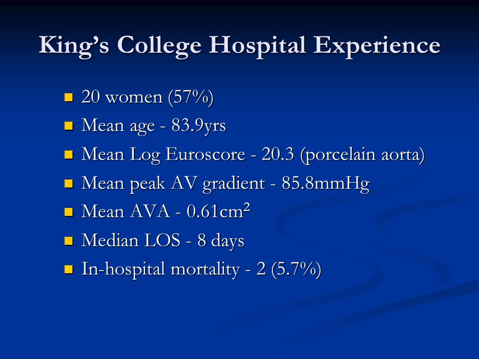 King's College Hospital Experience 20 women (57%) 20 women (57%) Mean age - 83.9yrs Mean age - 83.9yrs Mean Log Euroscore - 20.3 (porcelain aorta) Mean Log Euroscore - 20.3 (porcelain aorta) Mean peak AV gradient - 85.8mmHg Mean peak AV gradient - 85.8mmHg Mean AVA - 0.61cm 2 Mean AVA - 0.61cm 2 Median LOS - 8 days Median LOS - 8 days In-hospital mortality - 2 (5.7%) In-hospital mortality - 2 (5.7%)