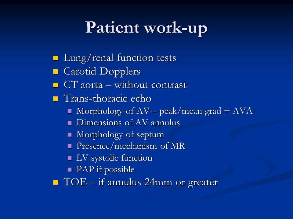 Patient work-up Lung/renal function tests Lung/renal function tests Carotid Dopplers Carotid Dopplers CT aorta – without contrast CT aorta – without contrast Trans-thoracic echo Trans-thoracic echo Morphology of AV – peak/mean grad + AVA Morphology of AV – peak/mean grad + AVA Dimensions of AV annulus Dimensions of AV annulus Morphology of septum Morphology of septum Presence/mechanism of MR Presence/mechanism of MR LV systolic function LV systolic function PAP if possible PAP if possible TOE – if annulus 24mm or greater TOE – if annulus 24mm or greater