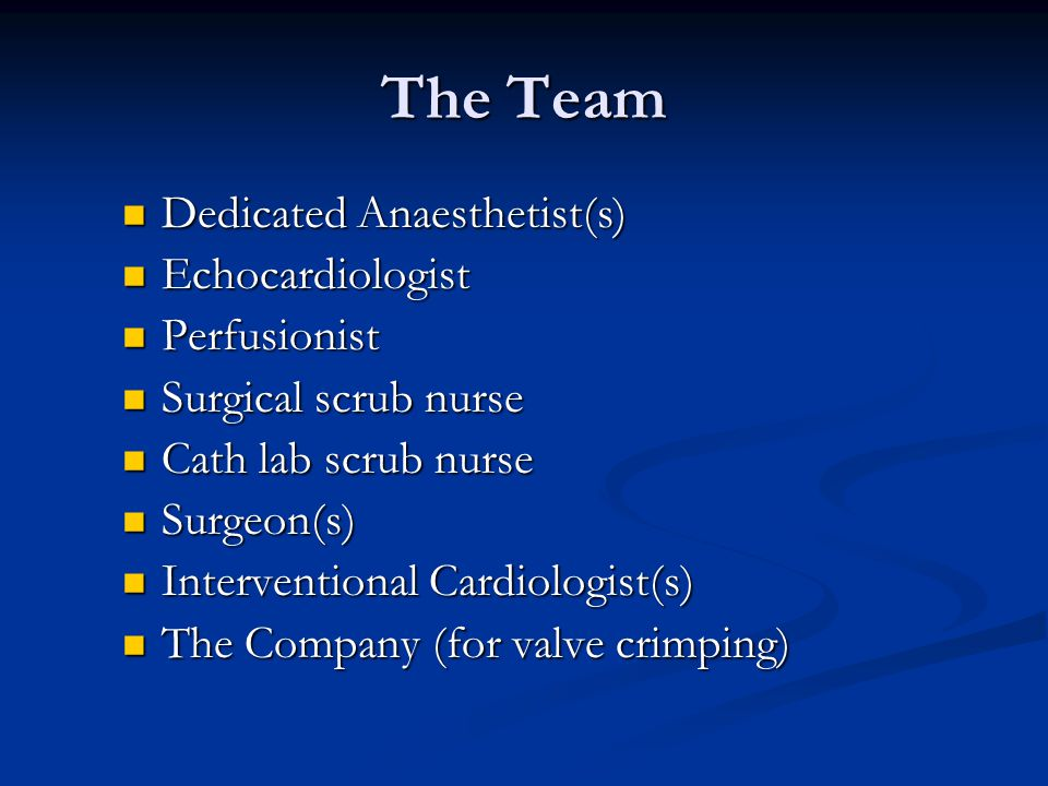 The Team Dedicated Anaesthetist(s) Dedicated Anaesthetist(s) Echocardiologist Echocardiologist Perfusionist Perfusionist Surgical scrub nurse Surgical scrub nurse Cath lab scrub nurse Cath lab scrub nurse Surgeon(s) Surgeon(s) Interventional Cardiologist(s) Interventional Cardiologist(s) The Company (for valve crimping) The Company (for valve crimping)