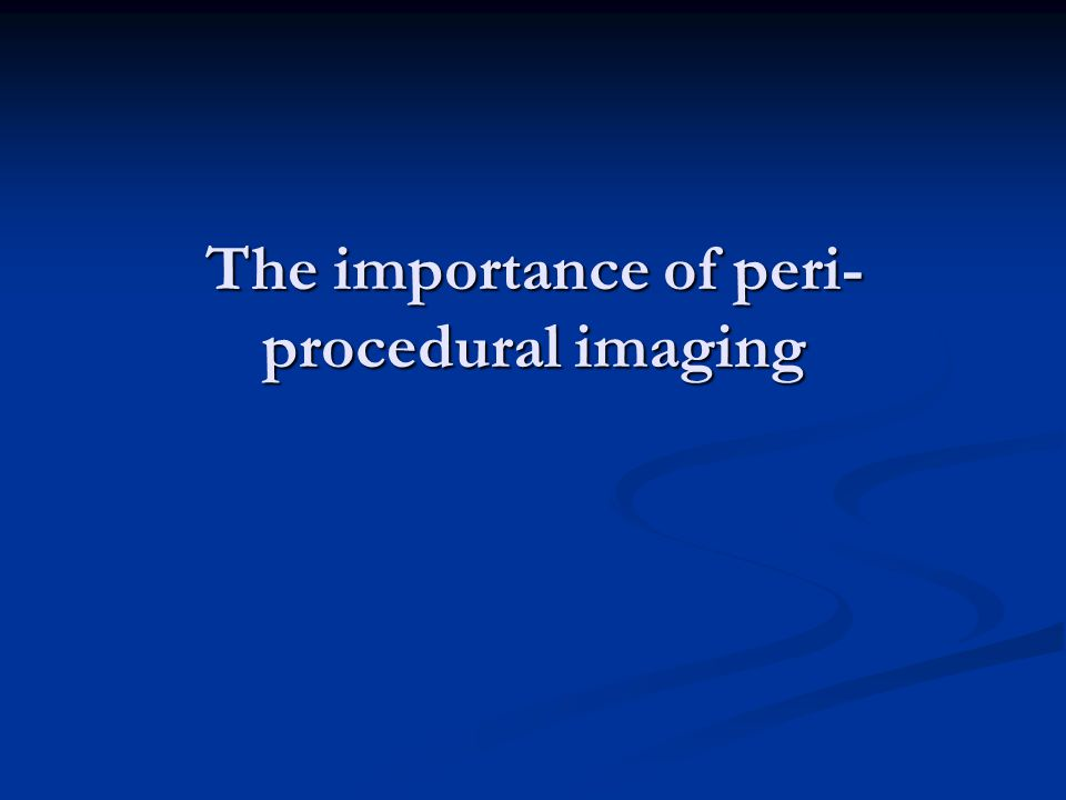 The importance of peri- procedural imaging