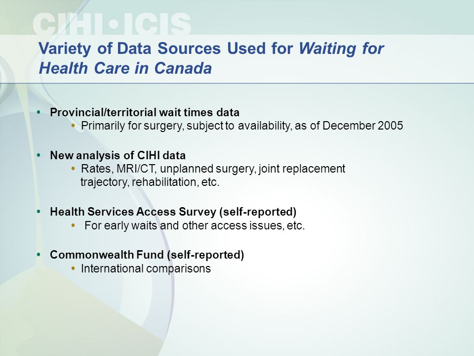 Variety of Data Sources Used for Waiting for Health Care in Canada Provincial/territorial wait times data Primarily for surgery, subject to availabili