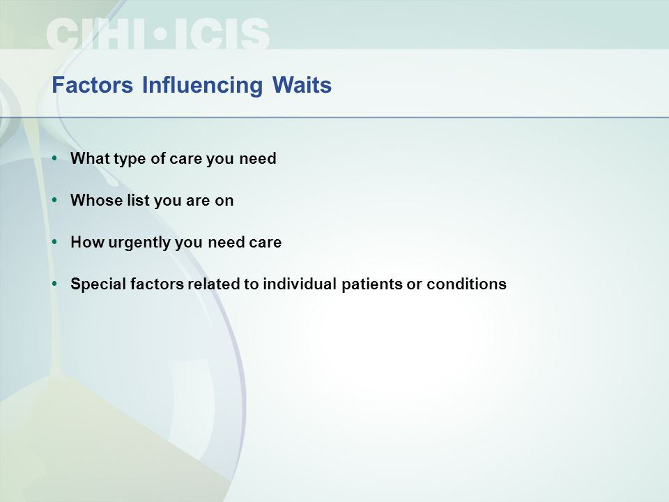 Factors Influencing Waits What type of care you need Whose list you are on How urgently you need care Special factors related to individual patients or conditions