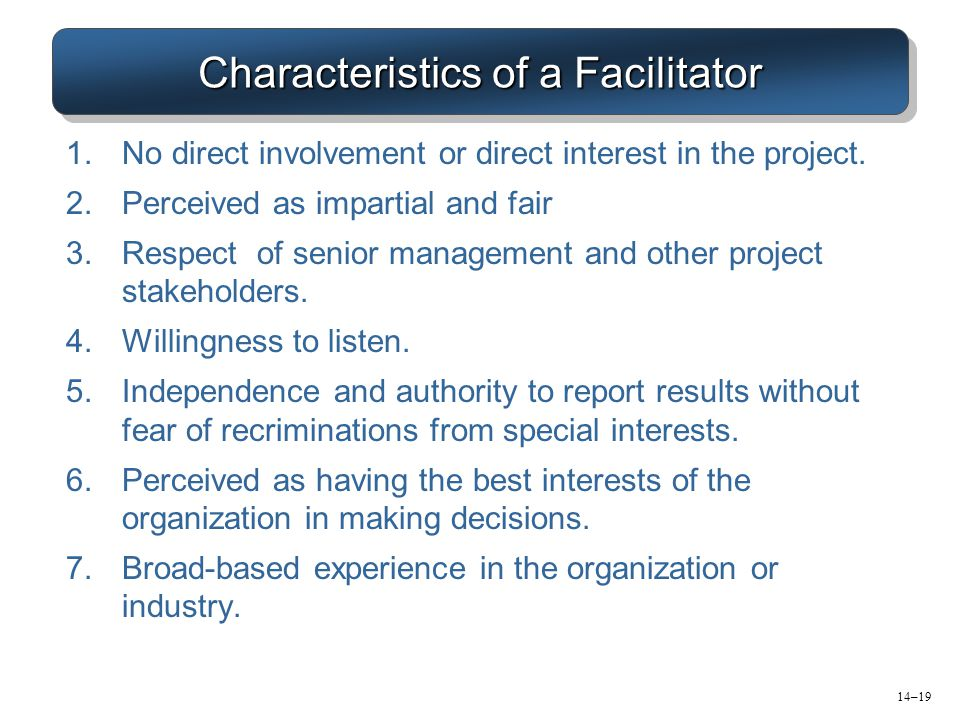 Characteristics of a Facilitator 1.No direct involvement or direct interest in the project. 2.Perceived as impartial and fair 3.Respect of senior mana