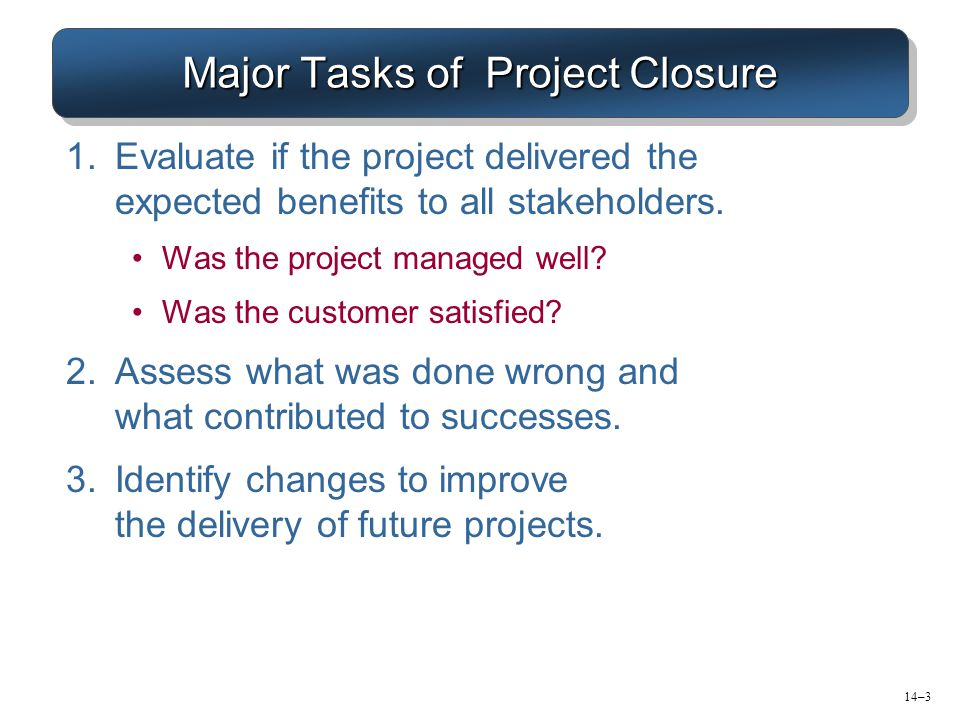 Major Tasks of Project Closure 1.Evaluate if the project delivered the expected benefits to all stakeholders. Was the project managed well? Was the cu