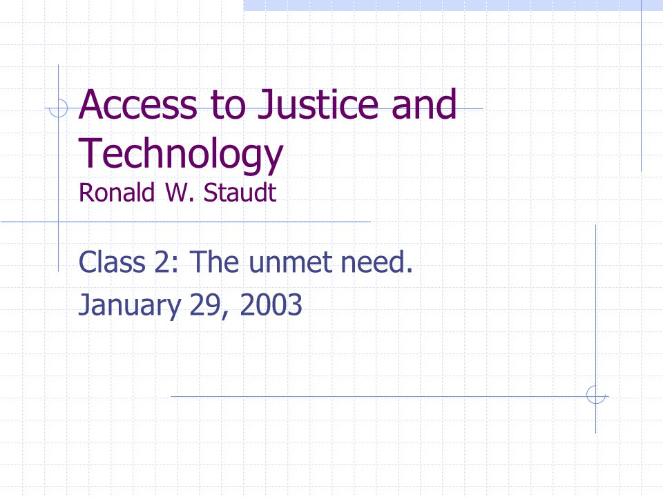 Access to Justice and Technology Ronald W. Staudt Class 2: The unmet need. January 29, 2003