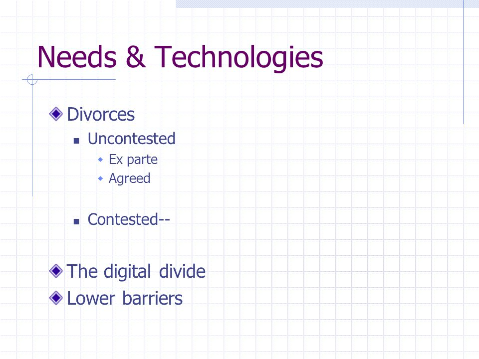 Needs & Technologies Divorces Uncontested  Ex parte  Agreed Contested-- The digital divide Lower barriers