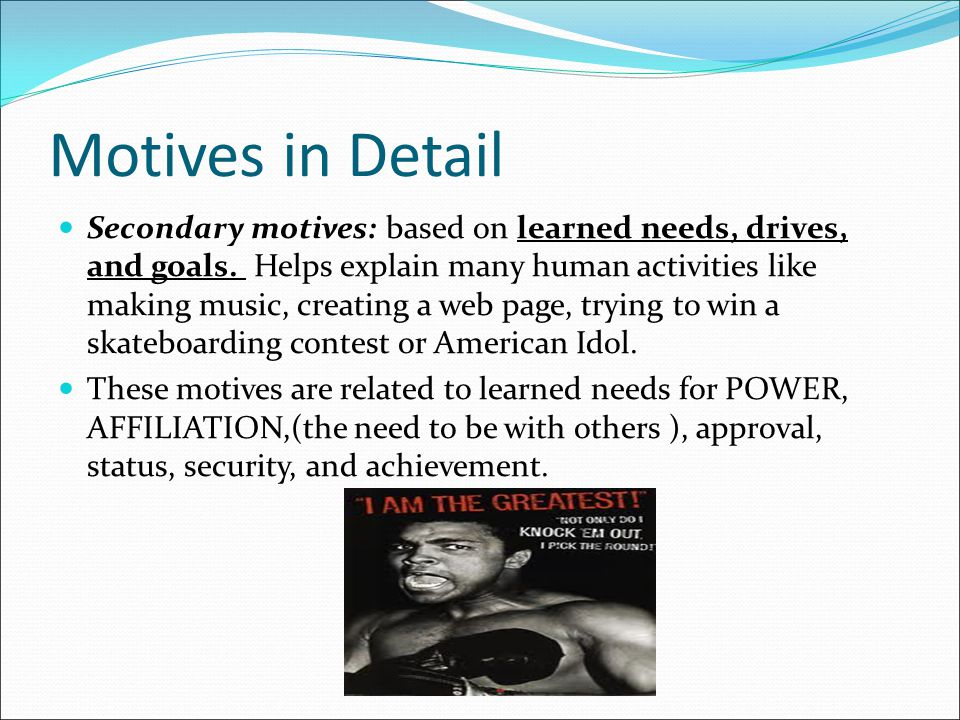 Motives in Detail Secondary motives: based on learned needs, drives, and goals. Helps explain many human activities like making music, creating a web